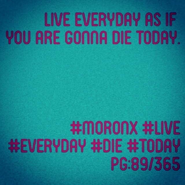 Live everyday as if  you are gonna die today.  #moronX #live #everyday #die #today pg:89/365