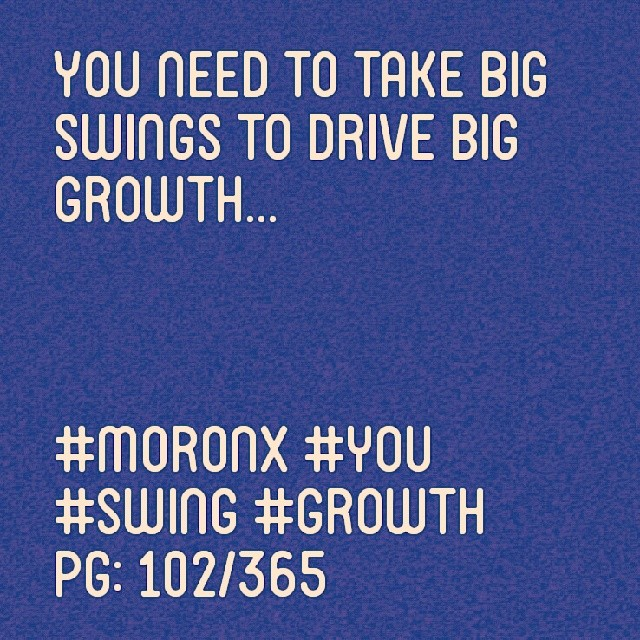 You need to take big swings to drive big growth.  #moronX #you #swing #growth pg: 102/365