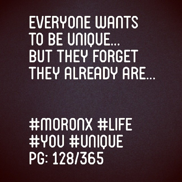 Everyone wants to be unique... But they forget they already are... #moronX #life #you #unique pg: 128/365