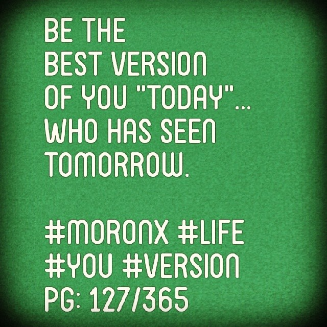 "Be the  best version of you ""Today""... Who has seen tomorrow.  #moronX #life  #you #version #today pg: 127/365"