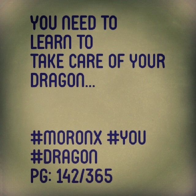 You need to learn to take care of your dragon.  #moronX #you #dragon pg: 142/365