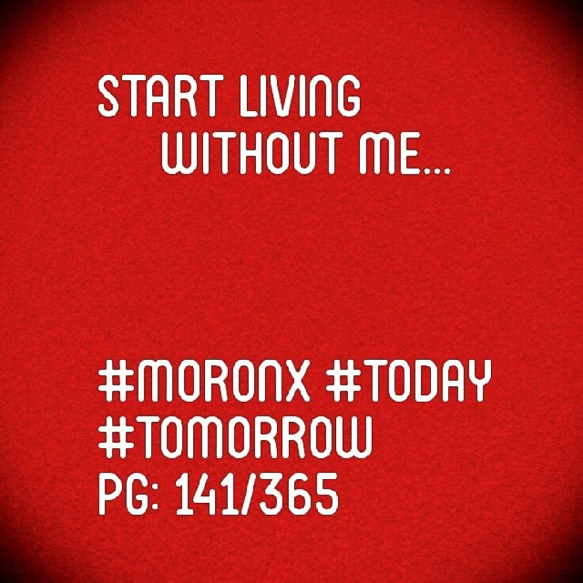 Start living without me  #moronX #today #tomorrow pg: 141/365
