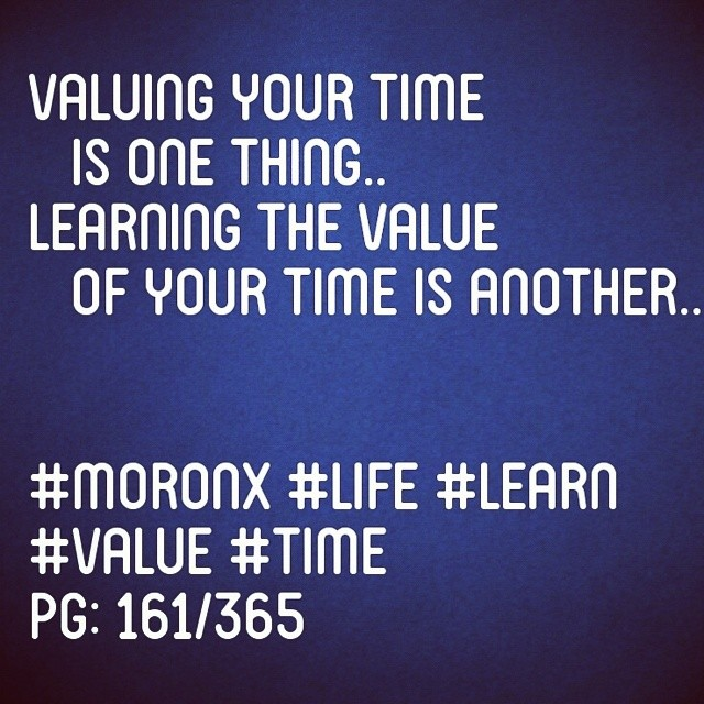 Valuing your time is one thing.. Learning the value  of your time is another.. #moronX #life #learn #value #time pg: 161/365