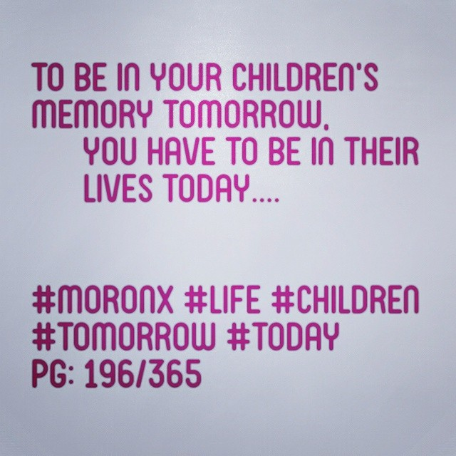 To be in your children's memory tomorrow,  you have to be in their  lives today.... #moronX #life #children #tomorrow #today pg: 196/365