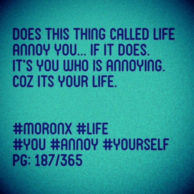 Does this thing called LiFe annoy you... If it does.  It's you who is annoying. Coz its your life.  #moronX #life #you #annoy #yourself pg: 187/365