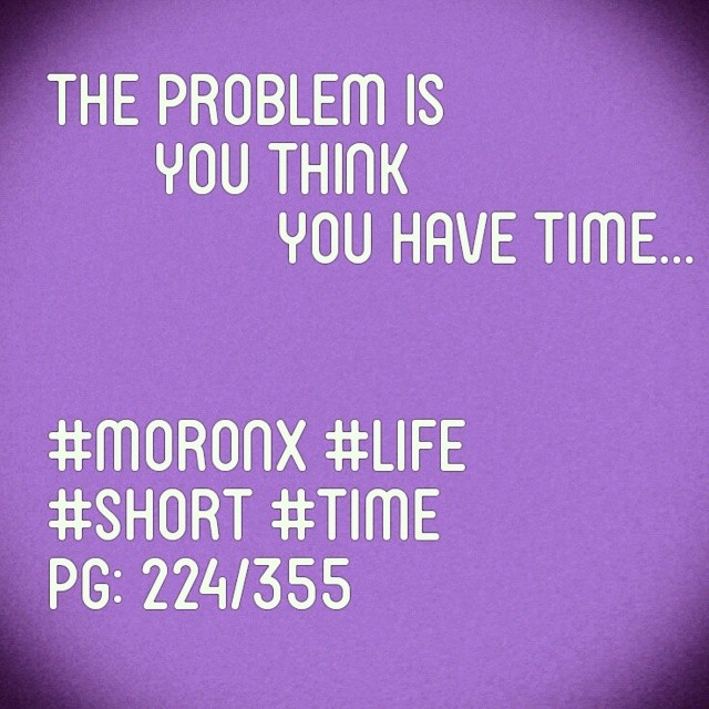 The problem is you think you have time... #moronX #life #short #time pg: 224/365