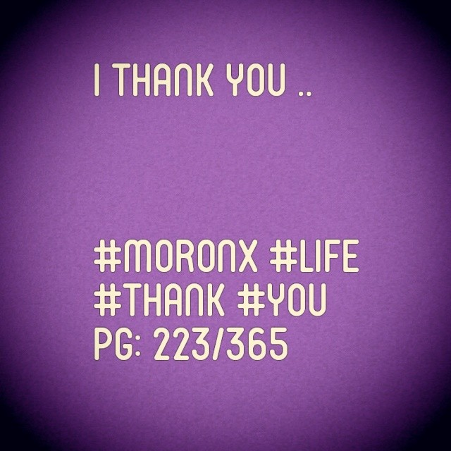 I thank you .. #moronX #life #thank #you pg: 223/365