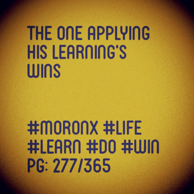 The one applying his learning's wins  #moronX #life #learn #do #win pg: 277/365