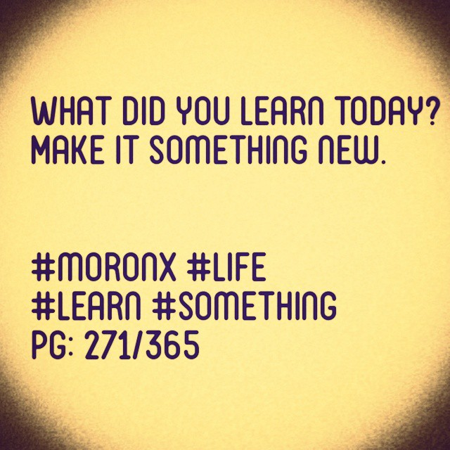 What did you learn today? Make it something new.  #moronX #life #learn #something pg: 271/365