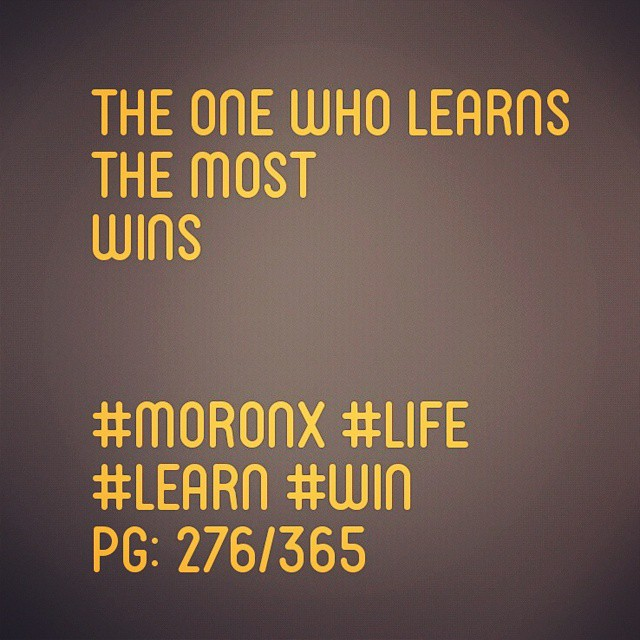 The one who learns the most wins... #moronX #life #learn #win pg: 276/365