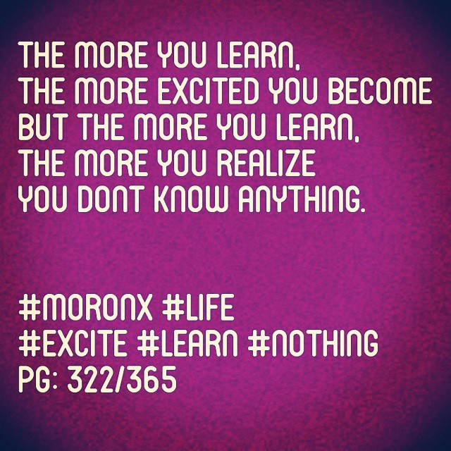 The more you learn,  the more excited you become  But the more you learn,  the more you realize you dont know anything.  #moronX #life #excite #learn #nothing pg: 322/365