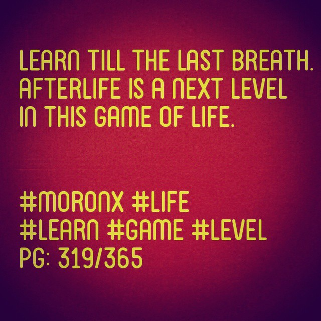 Learn till the last breath.  afterlife is a next level in  this game of life.  #moronX #life #learn #game #level  pg: 319/365