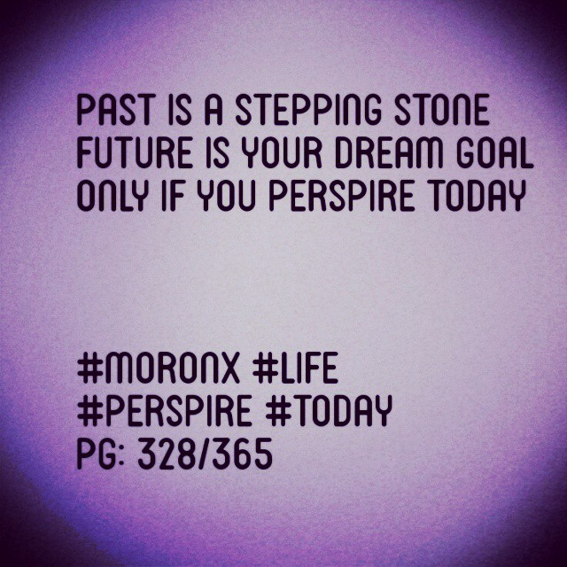Past is a stepping stone Future is your dream goal  Only if you perspire today  #moronX #life #perspire #today pg: 328/365