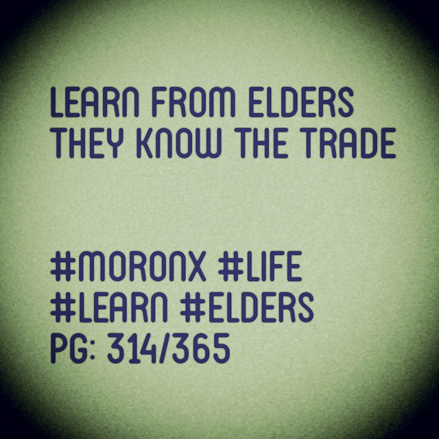 Learn from elders.. They know the trade... #moronX #life #learn #elders  pg: 314/365