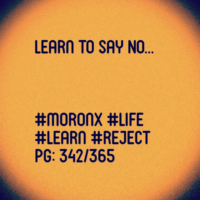 Learn to say NO... #moronX #life #learn #reject pg: 342/365