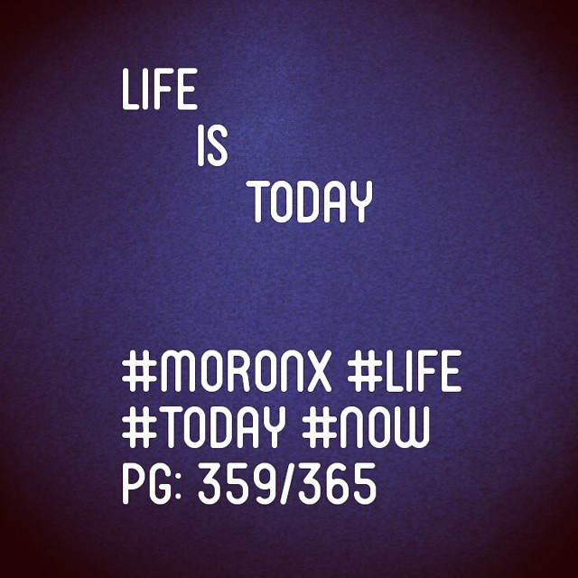 Life is today  #moronX #life #today #now  pg: 359/365