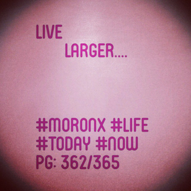 Live larger  #moronX #life #today #now  pg: 362/365