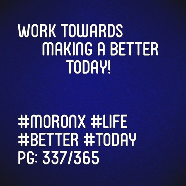 Work towards making a better today  #moronX #life #better #today pg: 337/365
