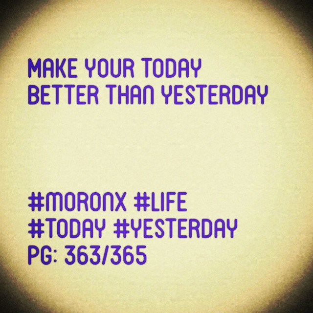 Make your today better than yesterday  #moronX #life #today #yesterday  pg: 363/365