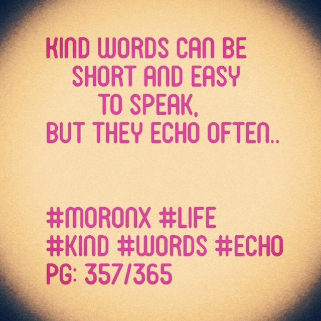 Kind words can be short and easy to speak, but they echo often  #moronX #life #kind #words #echo  pg: 357/365