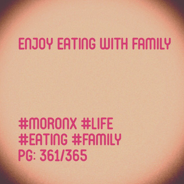 Enjoy eating with family  #moronX #life #eating #family  pg: 361/365