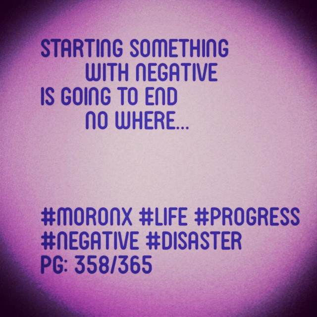 Starting something with negative is going to end no where  #moronX #life #progress #negative #disaster  pg: 358/365